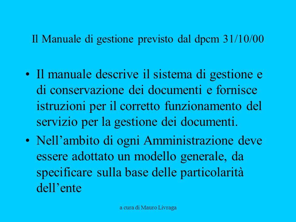 a cura di Mauro Livraga Il Manuale di gestione previsto dal dpcm 31/10/00 Il manuale descrive il sistema di gestione e di conservazione dei documenti e fornisce istruzioni per il corretto funzionamento del servizio per la gestione dei documenti.