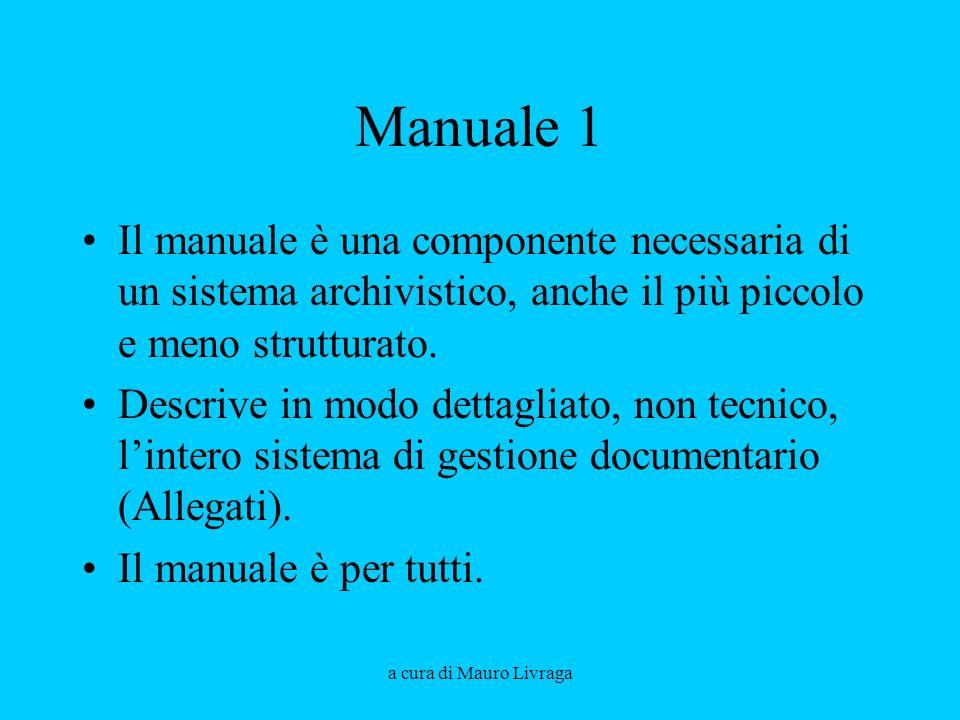 a cura di Mauro Livraga Manuale 1 Il manuale è una componente necessaria di un sistema archivistico, anche il più piccolo e meno strutturato. Descrive