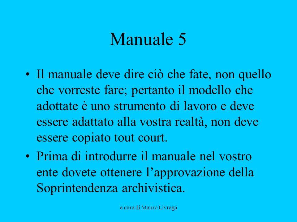 a cura di Mauro Livraga Manuale 5 Il manuale deve dire ciò che fate, non quello che vorreste fare; pertanto il modello che adottate è uno strumento di lavoro e deve essere adattato alla vostra realtà, non deve essere copiato tout court.