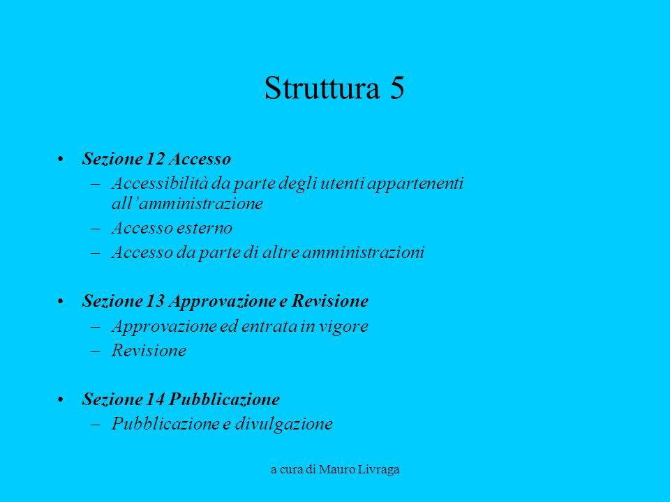 a cura di Mauro Livraga Struttura 5 Sezione 12 Accesso –Accessibilità da parte degli utenti appartenenti allamministrazione –Accesso esterno –Accesso da parte di altre amministrazioni Sezione 13 Approvazione e Revisione –Approvazione ed entrata in vigore –Revisione Sezione 14 Pubblicazione –Pubblicazione e divulgazione