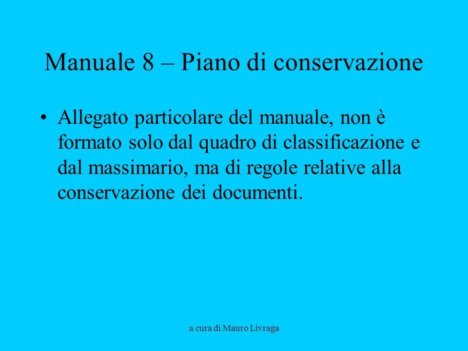 a cura di Mauro Livraga Manuale 8 – Piano di conservazione Allegato particolare del manuale, non è formato solo dal quadro di classificazione e dal ma