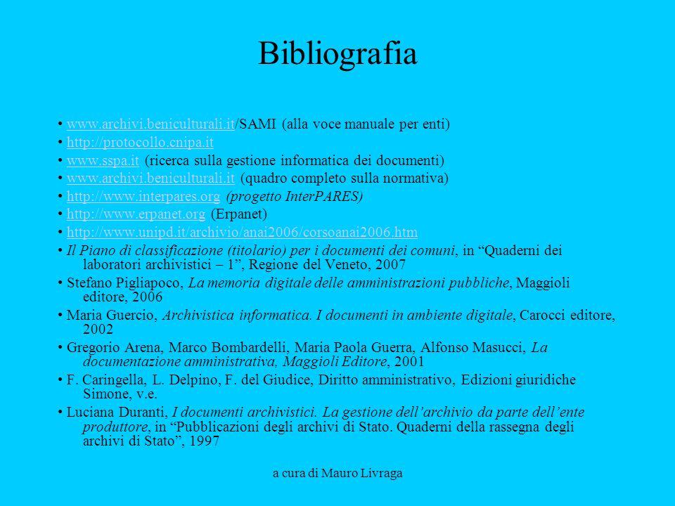 a cura di Mauro Livraga Bibliografia www.archivi.beniculturali.it/SAMI (alla voce manuale per enti)www.archivi.beniculturali.it http://protocollo.cnipa.it www.sspa.it (ricerca sulla gestione informatica dei documenti)www.sspa.it www.archivi.beniculturali.it (quadro completo sulla normativa)www.archivi.beniculturali.it http://www.interpares.org (progetto InterPARES)http://www.interpares.org http://www.erpanet.org (Erpanet)http://www.erpanet.org http://www.unipd.it/archivio/anai2006/corsoanai2006.htm Il Piano di classificazione (titolario) per i documenti dei comuni, in Quaderni dei laboratori archivistici – 1, Regione del Veneto, 2007 Stefano Pigliapoco, La memoria digitale delle amministrazioni pubbliche, Maggioli editore, 2006 Maria Guercio, Archivistica informatica.