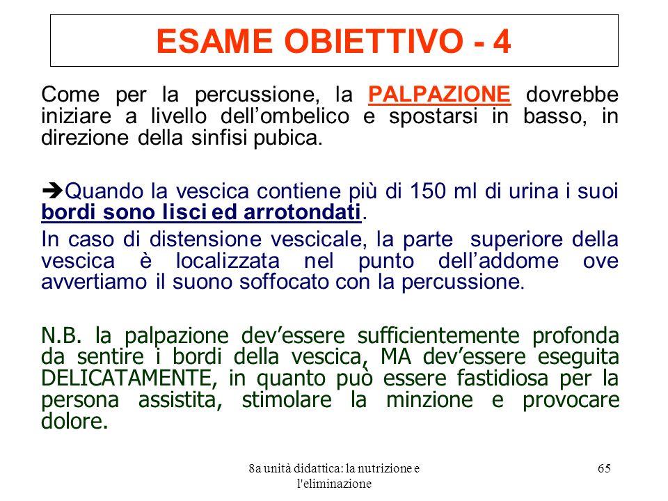8a unità didattica: la nutrizione e l eliminazione 65 ESAME OBIETTIVO - 4 Come per la percussione, la PALPAZIONE dovrebbe iniziare a livello dellombelico e spostarsi in basso, in direzione della sinfisi pubica.
