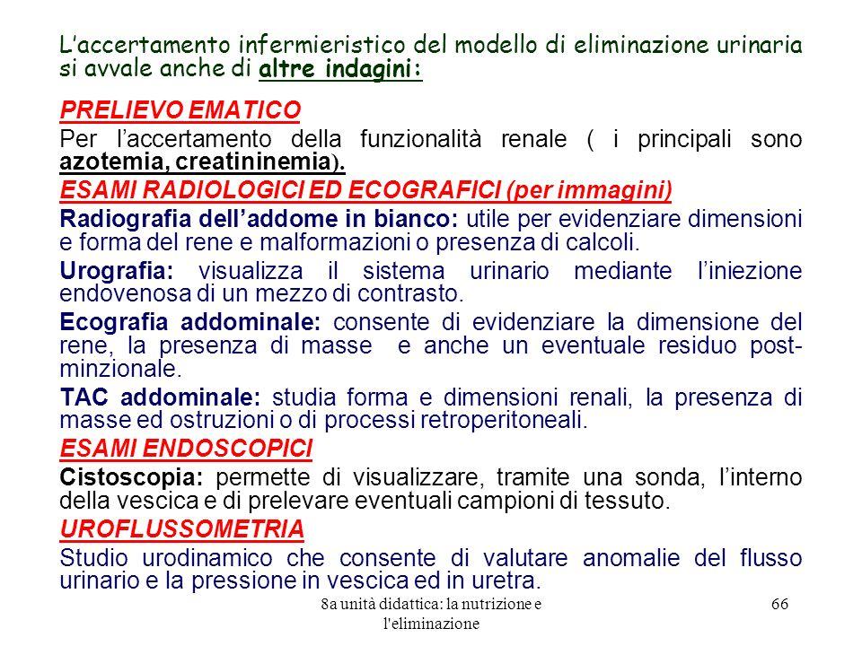 8a unità didattica: la nutrizione e l eliminazione 66 Laccertamento infermieristico del modello di eliminazione urinaria si avvale anche di altre indagini: PRELIEVO EMATICO Per laccertamento della funzionalità renale ( i principali sono azotemia, creatininemia ).