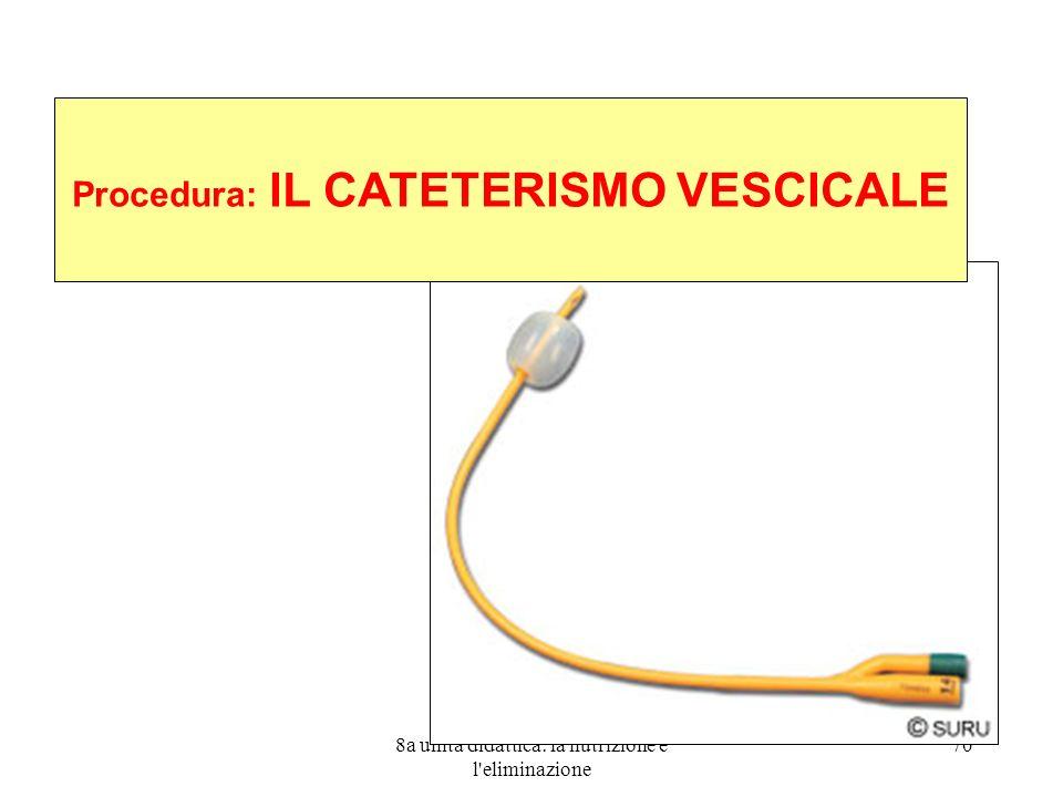 8a unità didattica: la nutrizione e l eliminazione 70 Procedura: IL CATETERISMO VESCICALE