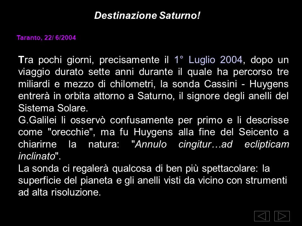 Destinazione Saturno! Taranto, 22/ 6/2004 Tra pochi giorni, precisamente il 1° Luglio 2004, dopo un viaggio durato sette anni durante il quale ha perc