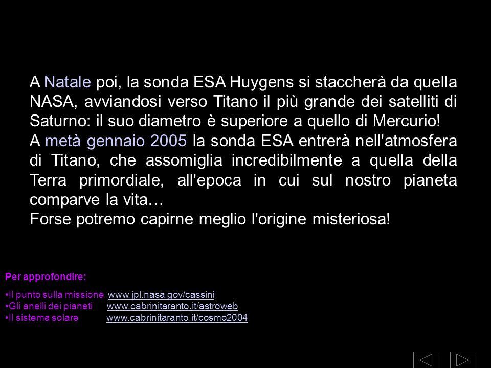 A Natale poi, la sonda ESA Huygens si staccherà da quella NASA, avviandosi verso Titano il più grande dei satelliti di Saturno: il suo diametro è supe