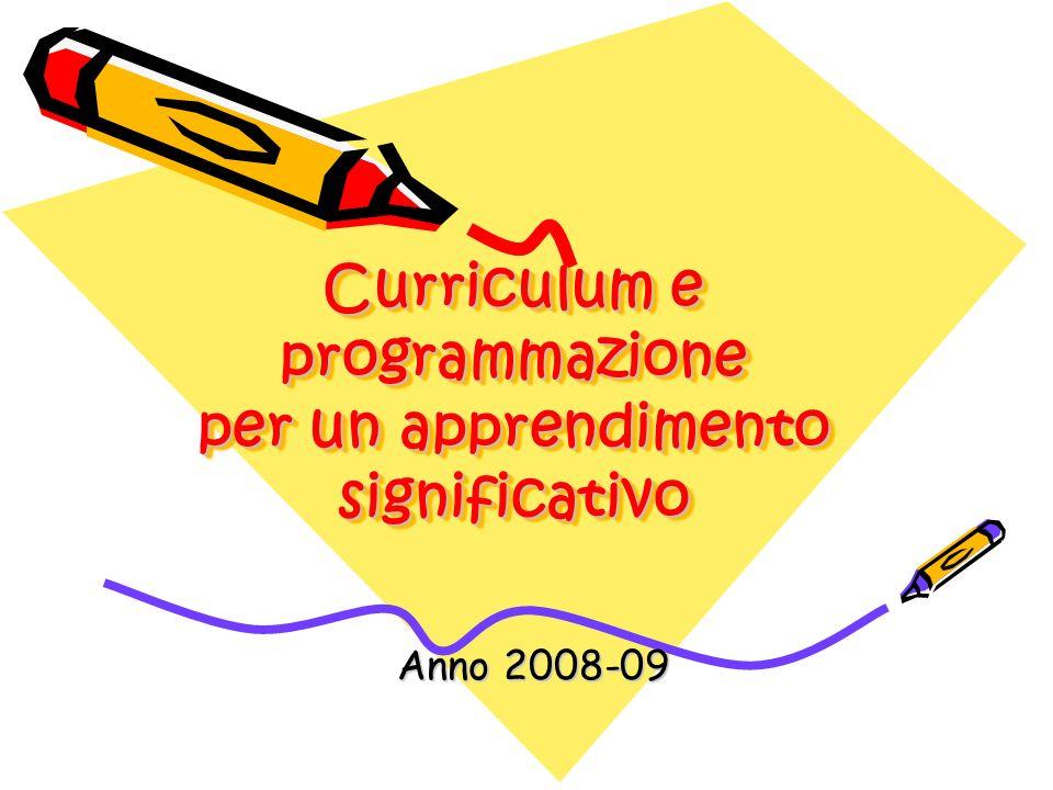 Curriculum e programmazione per un apprendimento significativo Curriculum e programmazione per un apprendimento significativo Anno 2008-09