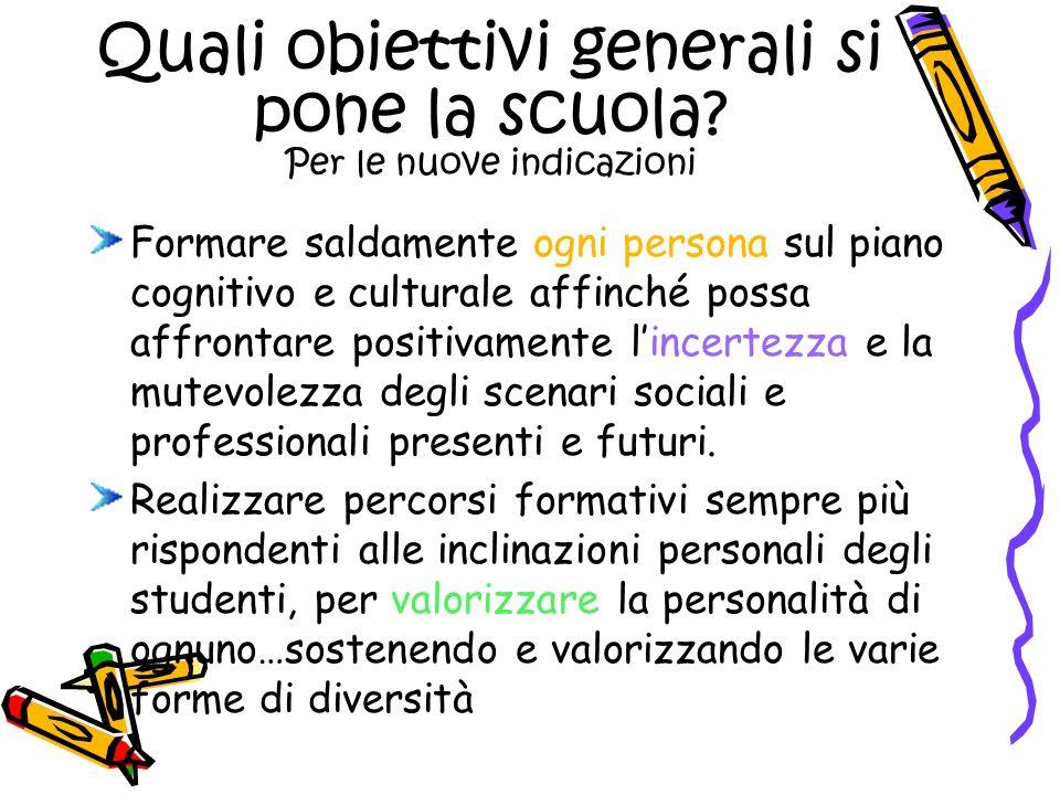Quali obiettivi generali si pone la scuola? Per le nuove indicazioni Formare saldamente ogni persona sul piano cognitivo e culturale affinché possa af