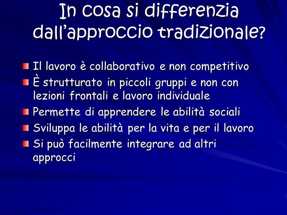 In cosa si differenzia dallapproccio tradizionale? Il lavoro è collaborativo e non competitivo È strutturato in piccoli gruppi e non con lezioni front