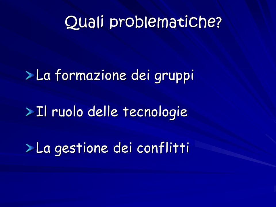 Quali problematiche? La formazione dei gruppi Il ruolo delle tecnologie La gestione dei conflitti