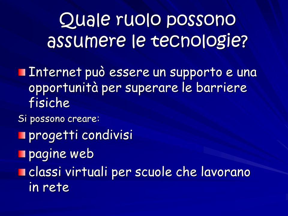 Quale ruolo possono assumere le tecnologie? Internet può essere un supporto e una opportunità per superare le barriere fisiche Si possono creare: prog