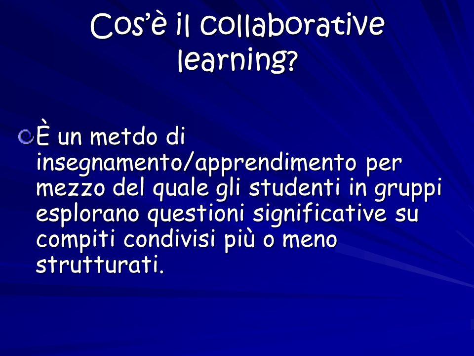 Cosè il collaborative learning? È un metdo di insegnamento/apprendimento per mezzo del quale gli studenti in gruppi esplorano questioni significative