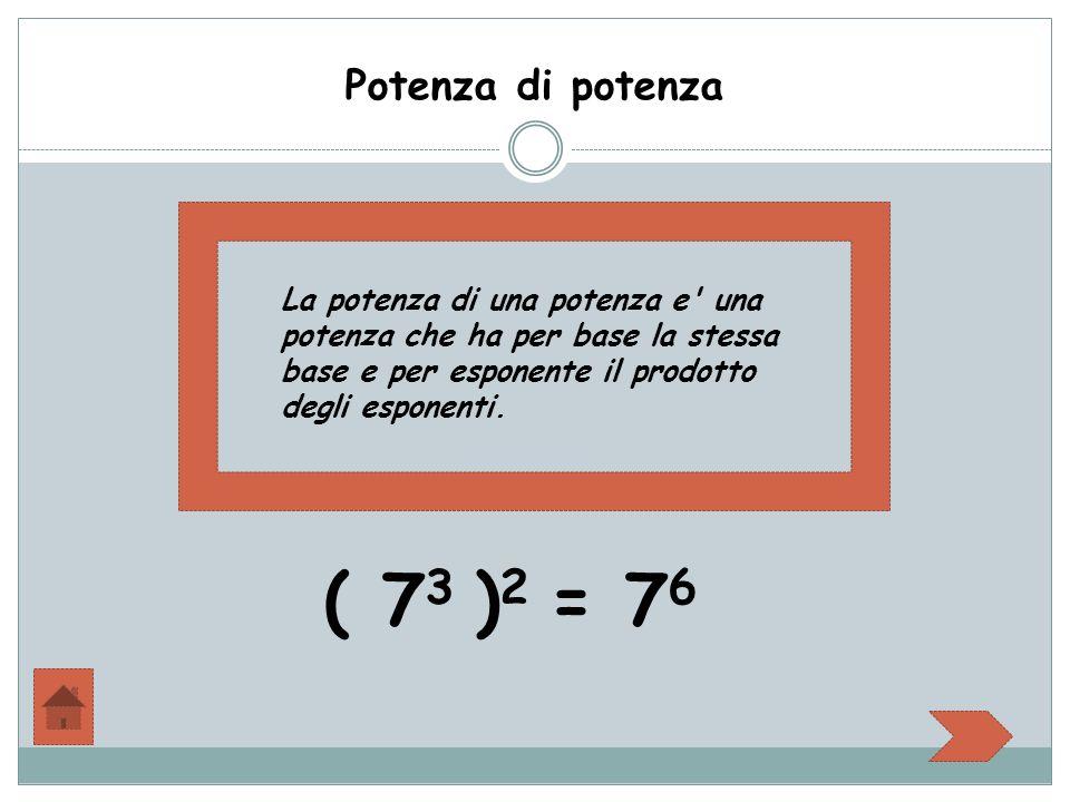Potenza di potenza La potenza di una potenza e' una potenza che ha per base la stessa base e per esponente il prodotto degli esponenti. ( 7 3 ) 2 = 7