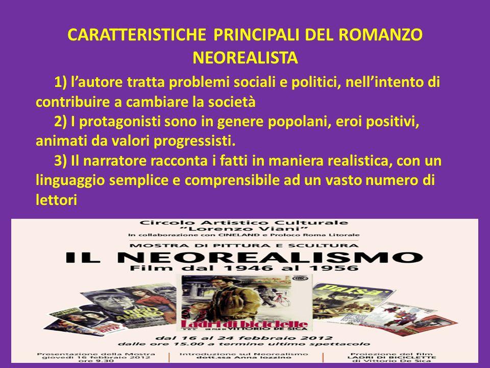 CARATTERISTICHE PRINCIPALI DEL ROMANZO NEOREALISTA 1) lautore tratta problemi sociali e politici, nellintento di contribuire a cambiare la società 2)