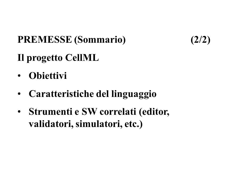PREMESSE (Sommario) (2/2) Il progetto CellML Obiettivi Caratteristiche del linguaggio Strumenti e SW correlati (editor, validatori, simulatori, etc.)