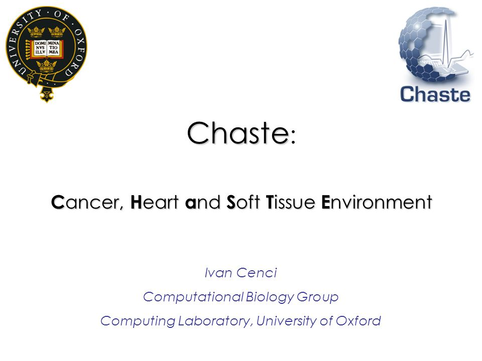 Chaste Chaste : C ancer, H eart a nd S oft T issue E nvironment Ivan Cenci Computational Biology Group Computing Laboratory, University of Oxford