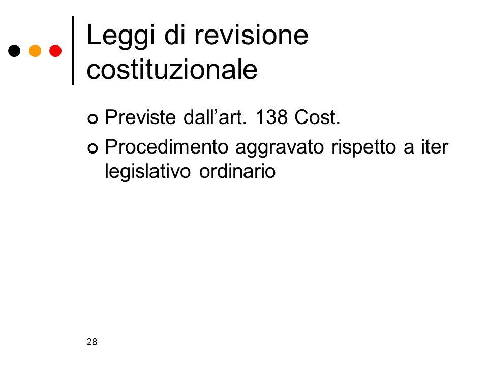 28 Leggi di revisione costituzionale Previste dallart. 138 Cost. Procedimento aggravato rispetto a iter legislativo ordinario