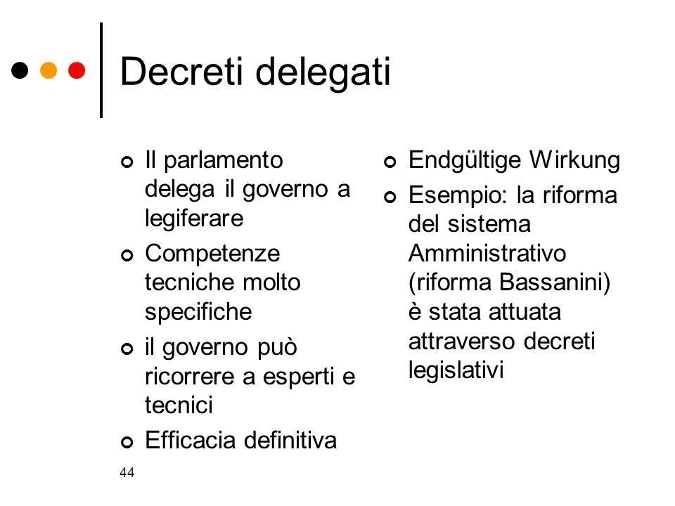 44 Decreti delegati Il parlamento delega il governo a legiferare Competenze tecniche molto specifiche il governo può ricorrere a esperti e tecnici Eff