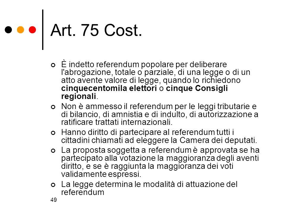 49 Art. 75 Cost. È indetto referendum popolare per deliberare l'abrogazione, totale o parziale, di una legge o di un atto avente valore di legge, quan