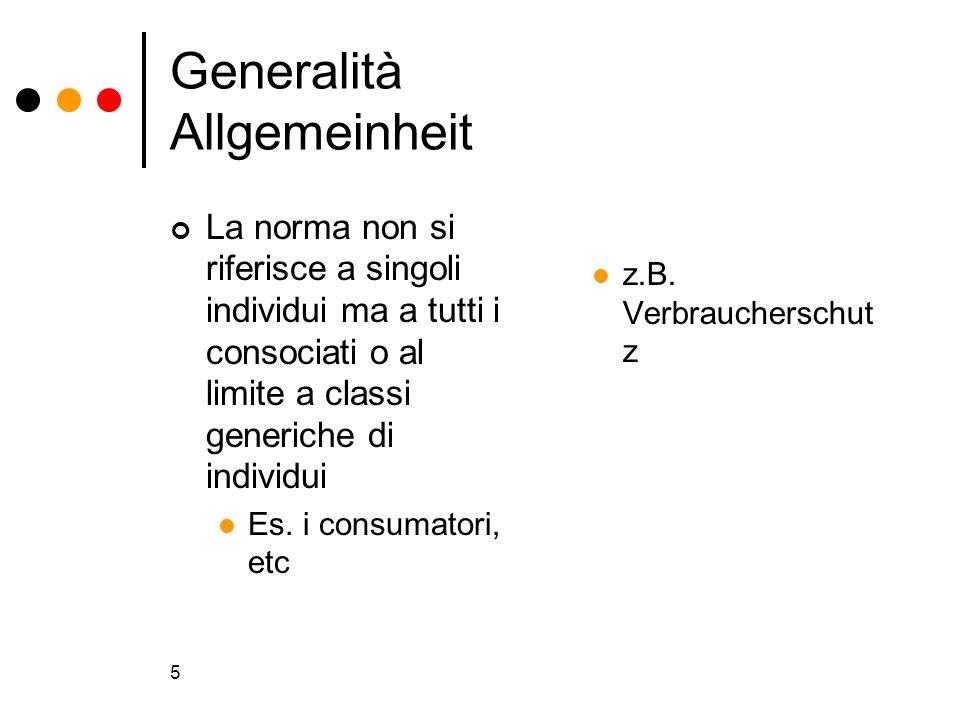 5 Generalità Allgemeinheit La norma non si riferisce a singoli individui ma a tutti i consociati o al limite a classi generiche di individui Es. i con