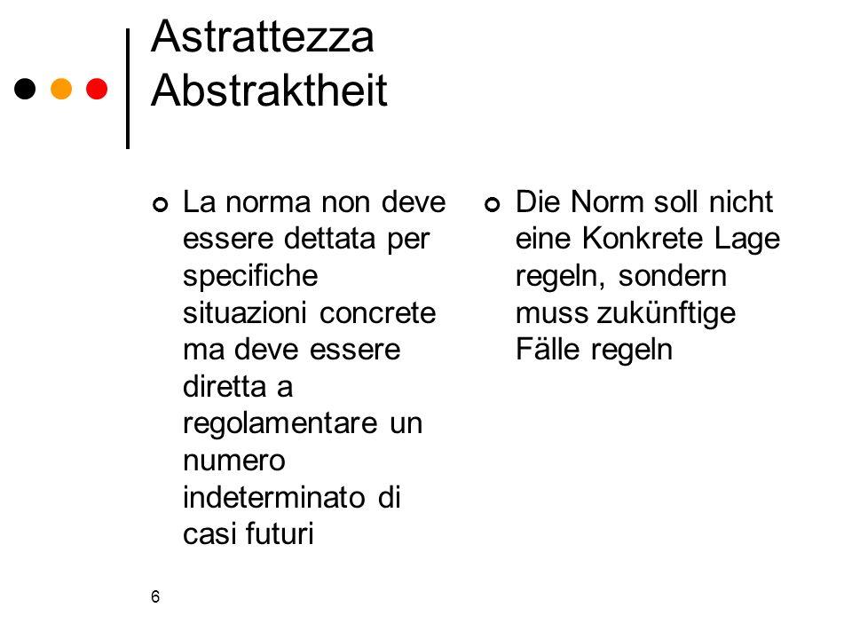 6 Astrattezza Abstraktheit La norma non deve essere dettata per specifiche situazioni concrete ma deve essere diretta a regolamentare un numero indete