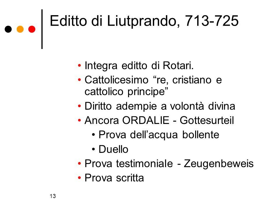13 Editto di Liutprando, 713-725 Integra editto di Rotari. Cattolicesimo re, cristiano e cattolico principe Diritto adempie a volontà divina Ancora OR