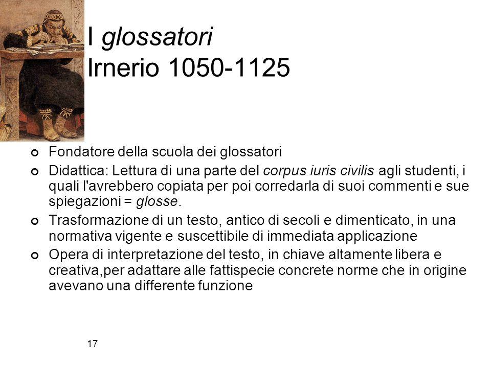 17 I glossatori Irnerio 1050-1125 Fondatore della scuola dei glossatori Didattica: Lettura di una parte del corpus iuris civilis agli studenti, i qual