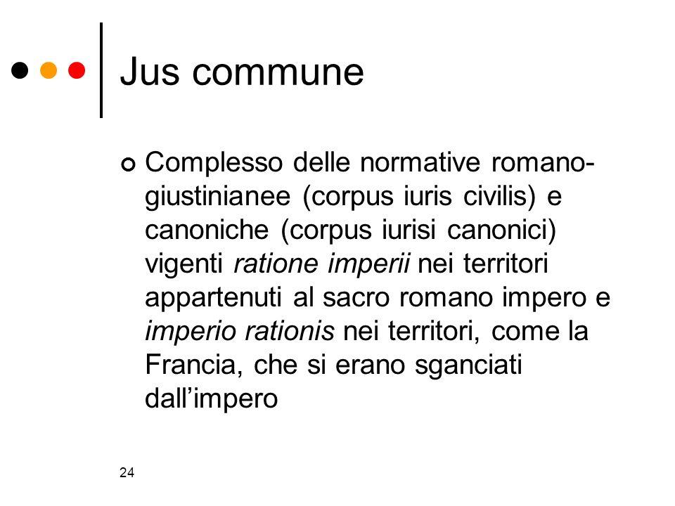 24 Jus commune Complesso delle normative romano- giustinianee (corpus iuris civilis) e canoniche (corpus iurisi canonici) vigenti ratione imperii nei
