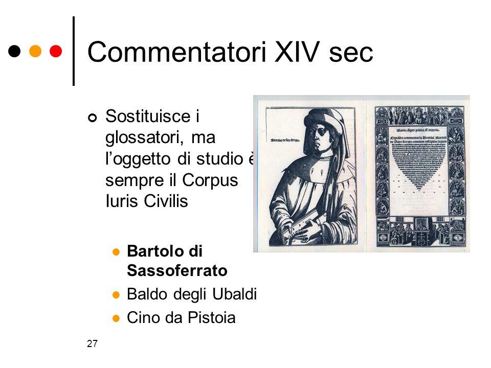 27 Commentatori XIV sec Sostituisce i glossatori, ma loggetto di studio è sempre il Corpus Iuris Civilis Bartolo di Sassoferrato Baldo degli Ubaldi Ci