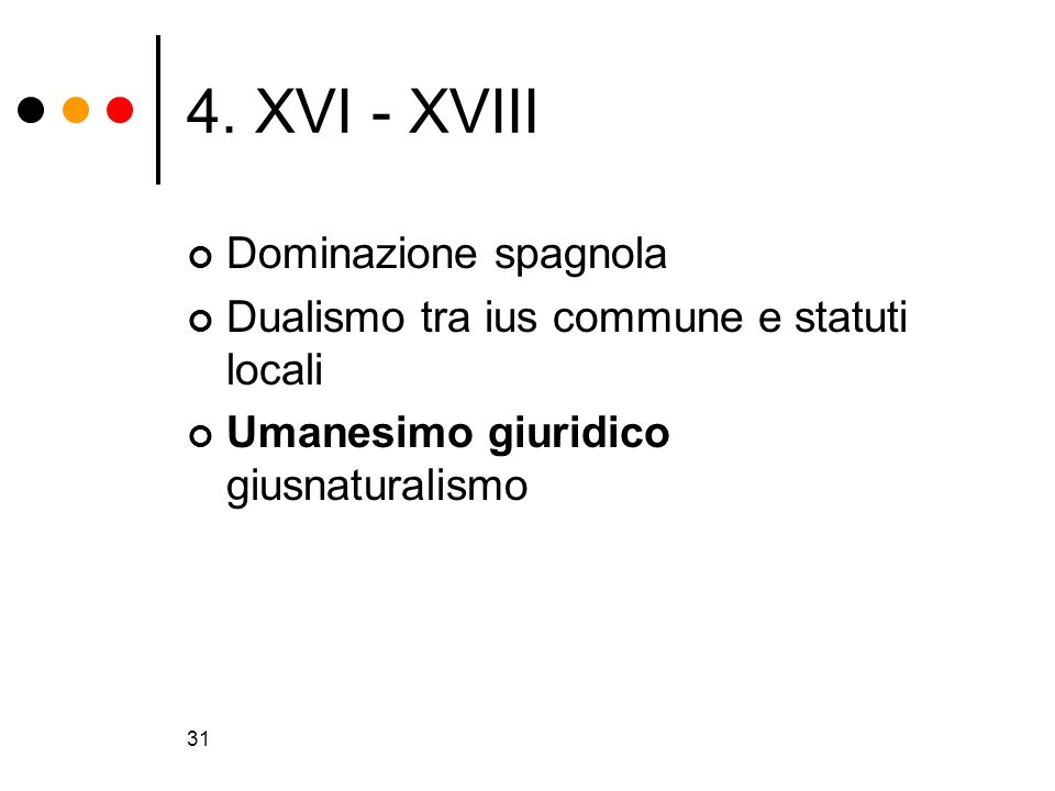 31 4. XVI - XVIII Dominazione spagnola Dualismo tra ius commune e statuti locali Umanesimo giuridico giusnaturalismo