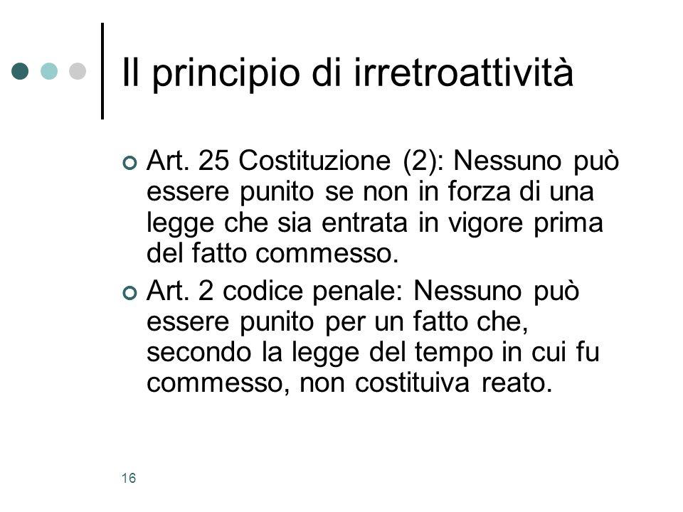 16 Il principio di irretroattività Art. 25 Costituzione (2): Nessuno può essere punito se non in forza di una legge che sia entrata in vigore prima de