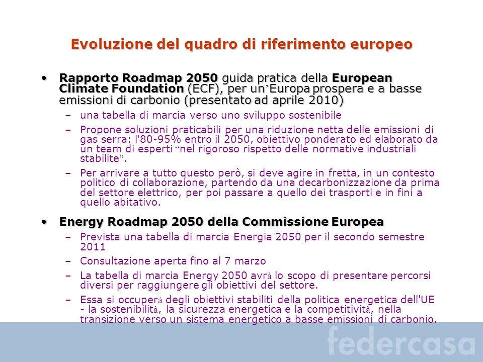 Evoluzione del quadro di riferimento europeo Rapporto Roadmap 2050 guida pratica della European Climate Foundation (ECF), per un Europa prospera e a basse emissioni di carbonio (presentato ad aprile 2010)Rapporto Roadmap 2050 guida pratica della European Climate Foundation (ECF), per un Europa prospera e a basse emissioni di carbonio (presentato ad aprile 2010) –una tabella di marcia verso uno sviluppo sostenibile –Propone soluzioni praticabili per una riduzione netta delle emissioni di gas serra: l 80-95% entro il 2050, obiettivo ponderato ed elaborato da un team di esperti nel rigoroso rispetto delle normative industriali stabilite.