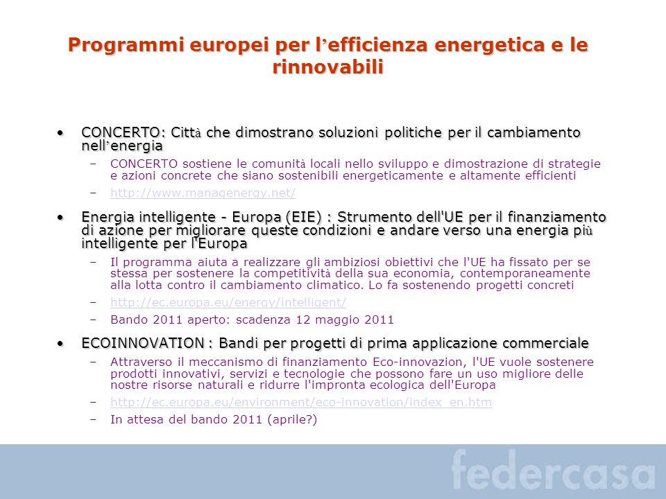 Programmi europei per l efficienza energetica e le rinnovabili CONCERTO: Citt à che dimostrano soluzioni politiche per il cambiamento nell energiaCONCERTO: Citt à che dimostrano soluzioni politiche per il cambiamento nell energia –CONCERTO sostiene le comunit à locali nello sviluppo e dimostrazione di strategie e azioni concrete che siano sostenibili energeticamente e altamente efficienti –http://www.managenergy.net/http://www.managenergy.net/ Energia intelligente - Europa (EIE) : Strumento dell UE per il finanziamento di azione per migliorare queste condizioni e andare verso una energia pi ù intelligente per l EuropaEnergia intelligente - Europa (EIE) : Strumento dell UE per il finanziamento di azione per migliorare queste condizioni e andare verso una energia pi ù intelligente per l Europa –Il programma aiuta a realizzare gli ambiziosi obiettivi che l UE ha fissato per se stessa per sostenere la competitivit à della sua economia, contemporaneamente alla lotta contro il cambiamento climatico.