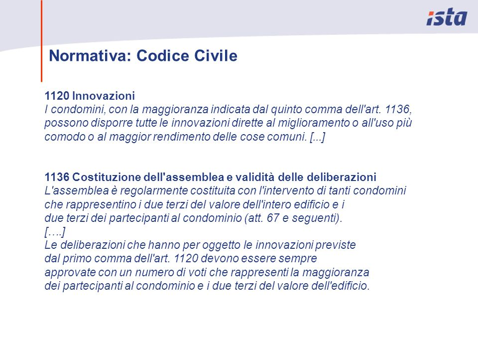 Normativa: Codice Civile 1120 Innovazioni I condomini, con la maggioranza indicata dal quinto comma dell'art. 1136, possono disporre tutte le innovazi