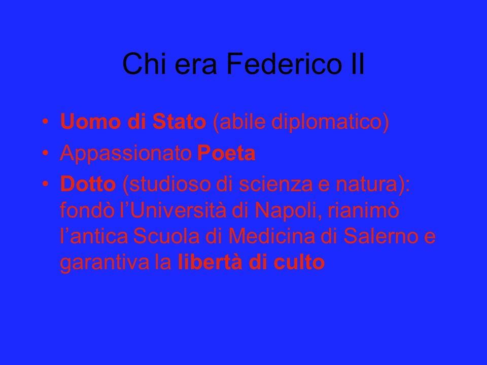 Chi era Federico II Uomo di Stato (abile diplomatico) Appassionato Poeta Dotto (studioso di scienza e natura): fondò lUniversità di Napoli, rianimò la