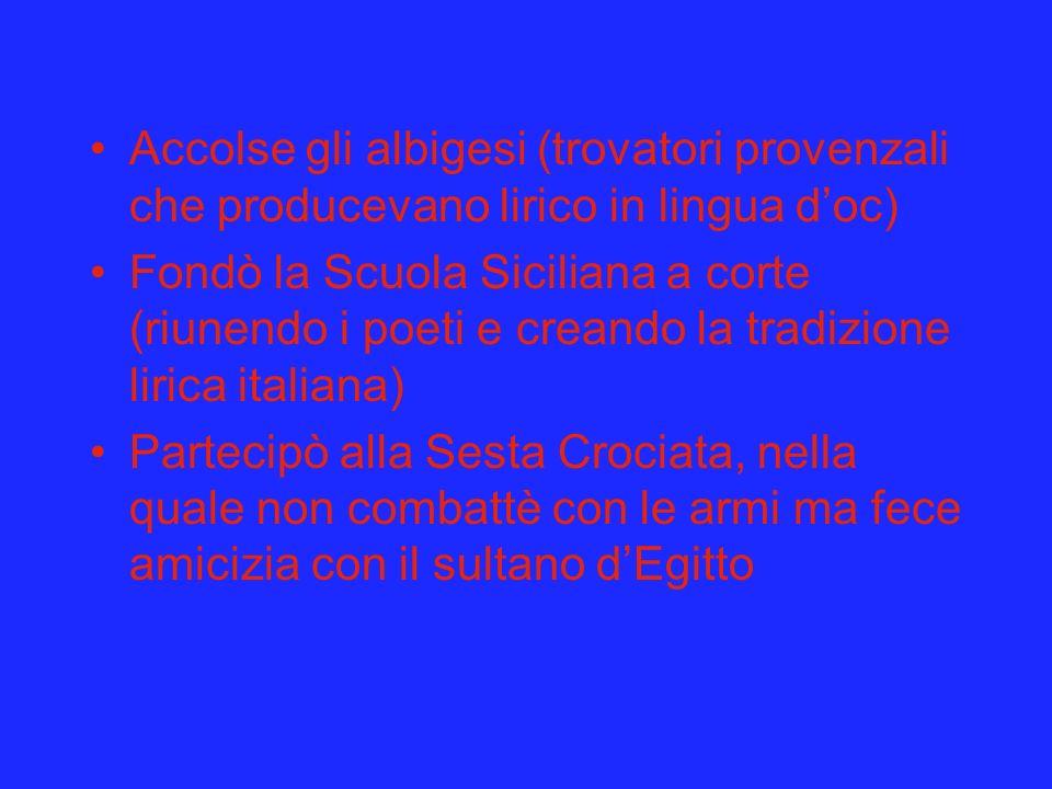 Accolse gli albigesi (trovatori provenzali che producevano lirico in lingua doc) Fondò la Scuola Siciliana a corte (riunendo i poeti e creando la trad