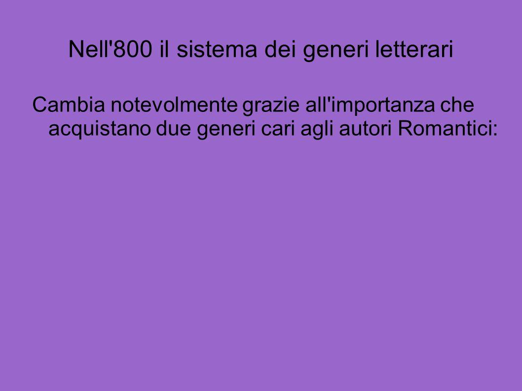 Nell'800 il sistema dei generi letterari Cambia notevolmente grazie all'importanza che acquistano due generi cari agli autori Romantici: