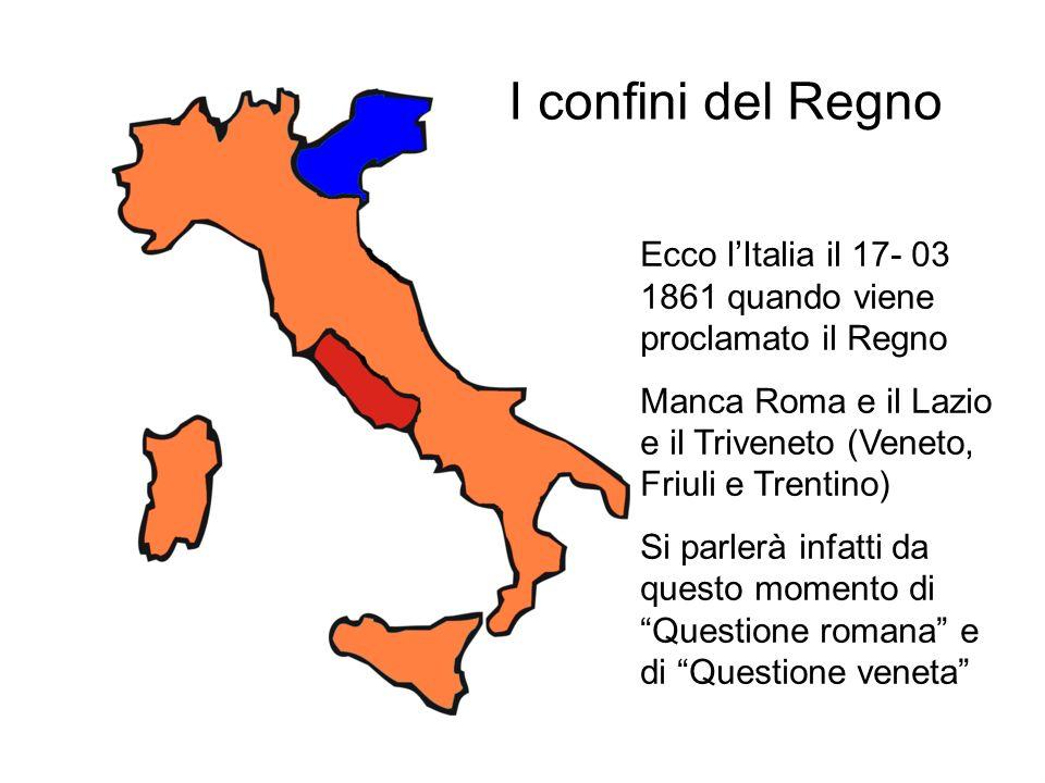 Ecco lItalia il 17- 03 1861 quando viene proclamato il Regno Manca Roma e il Lazio e il Triveneto (Veneto, Friuli e Trentino) Si parlerà infatti da questo momento di Questione romana e di Questione veneta I confini del Regno