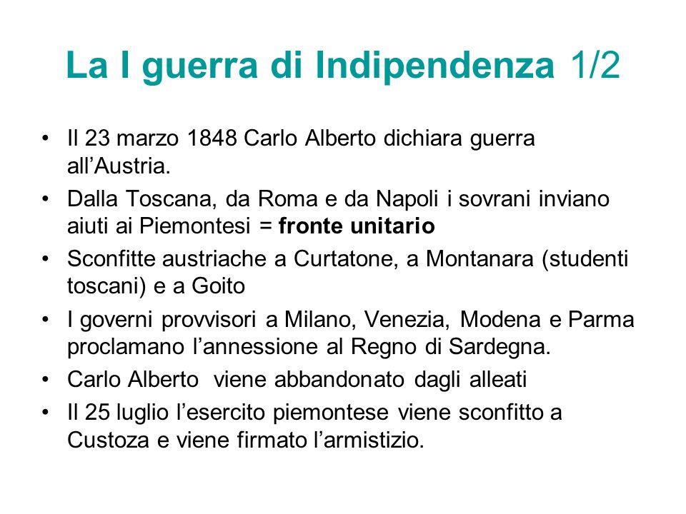 La I guerra di Indipendenza 1/2 Il 23 marzo 1848 Carlo Alberto dichiara guerra allAustria. Dalla Toscana, da Roma e da Napoli i sovrani inviano aiuti