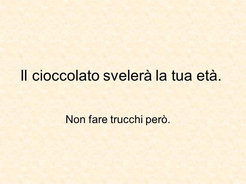 Il cioccolato svelerà la tua età. Non fare trucchi però.