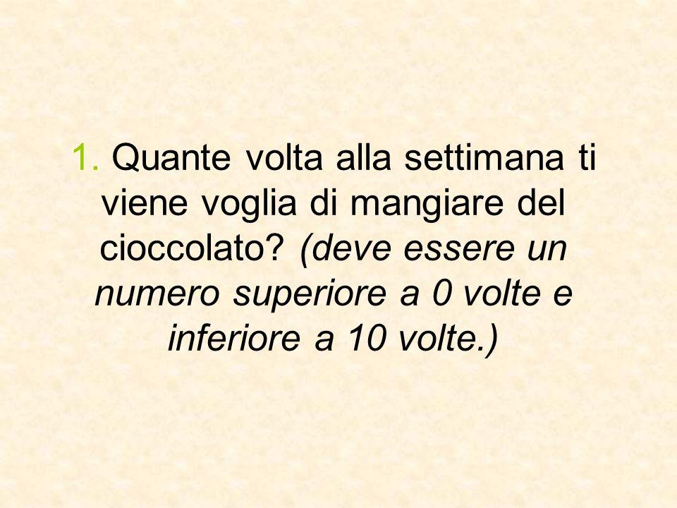 1. Quante volta alla settimana ti viene voglia di mangiare del cioccolato? (deve essere un numero superiore a 0 volte e inferiore a 10 volte.)