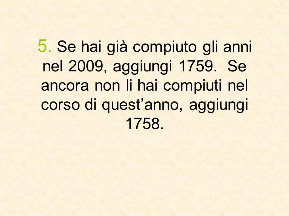 5. Se hai già compiuto gli anni nel 2009, aggiungi 1759. Se ancora non li hai compiuti nel corso di questanno, aggiungi 1758.