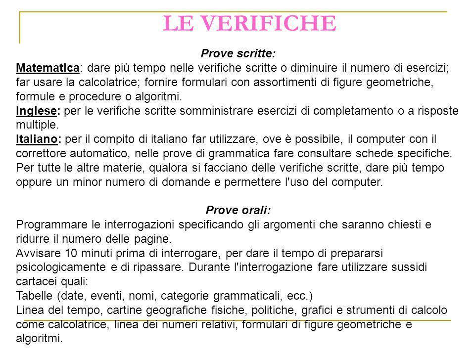 LE VERIFICHE Prove scritte: Matematica: dare più tempo nelle verifiche scritte o diminuire il numero di esercizi; far usare la calcolatrice; fornire f