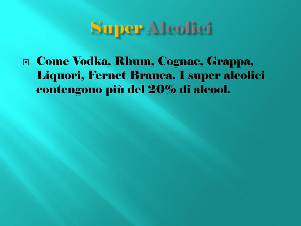 Come Vodka, Rhum, Cognac, Grappa, Liquori, Fernet Branca. I super alcolici contengono più del 20% di alcool.