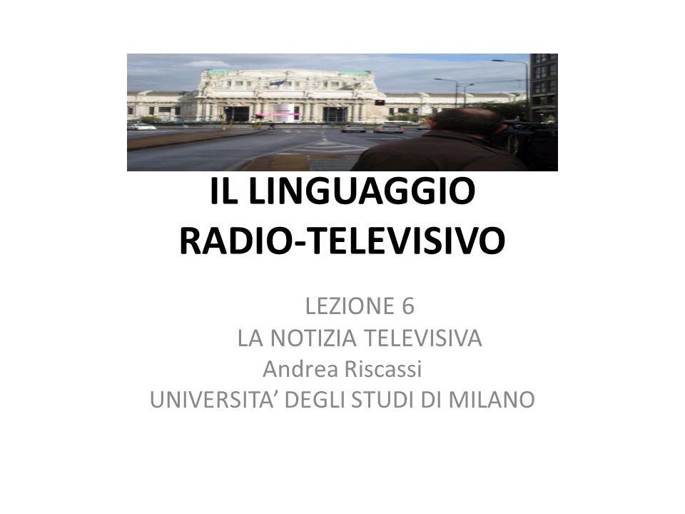 IL LINGUAGGIO RADIO-TELEVISIVO LEZIONE 6 LA NOTIZIA TELEVISIVA Andrea Riscassi UNIVERSITA DEGLI STUDI DI MILANO