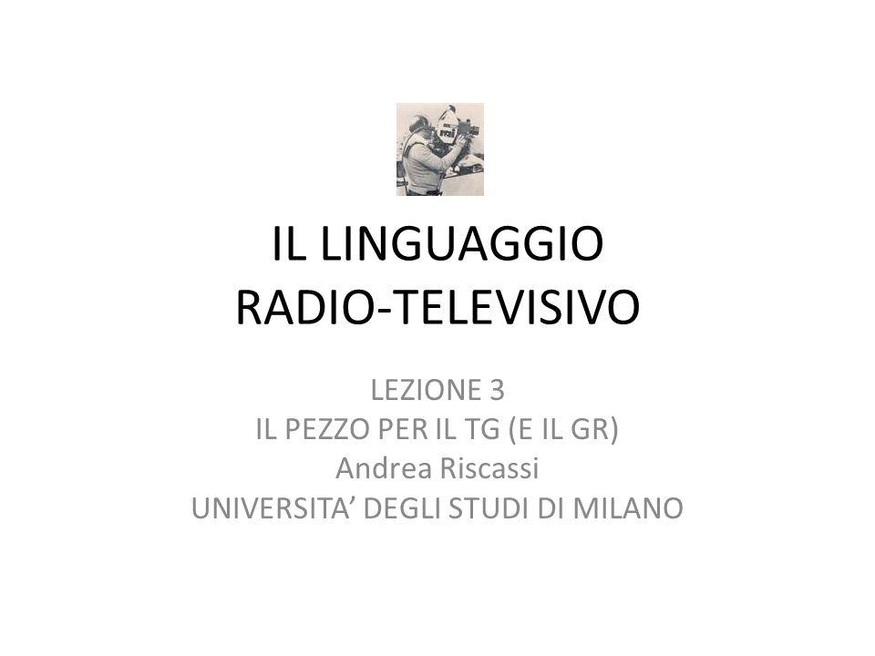 IL LINGUAGGIO RADIO-TELEVISIVO LEZIONE 3 IL PEZZO PER IL TG (E IL GR) Andrea Riscassi UNIVERSITA DEGLI STUDI DI MILANO