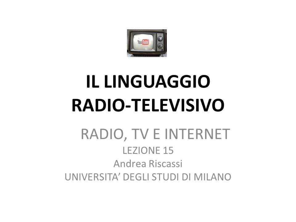 IL LINGUAGGIO RADIO-TELEVISIVO RADIO, TV E INTERNET LEZIONE 15 Andrea Riscassi UNIVERSITA DEGLI STUDI DI MILANO