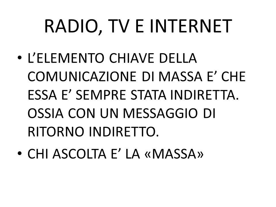 RADIO, TV E INTERNET LELEMENTO CHIAVE DELLA COMUNICAZIONE DI MASSA E CHE ESSA E SEMPRE STATA INDIRETTA. OSSIA CON UN MESSAGGIO DI RITORNO INDIRETTO. C