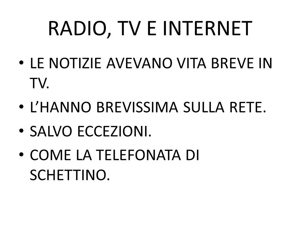 RADIO, TV E INTERNET LE NOTIZIE AVEVANO VITA BREVE IN TV. LHANNO BREVISSIMA SULLA RETE. SALVO ECCEZIONI. COME LA TELEFONATA DI SCHETTINO.
